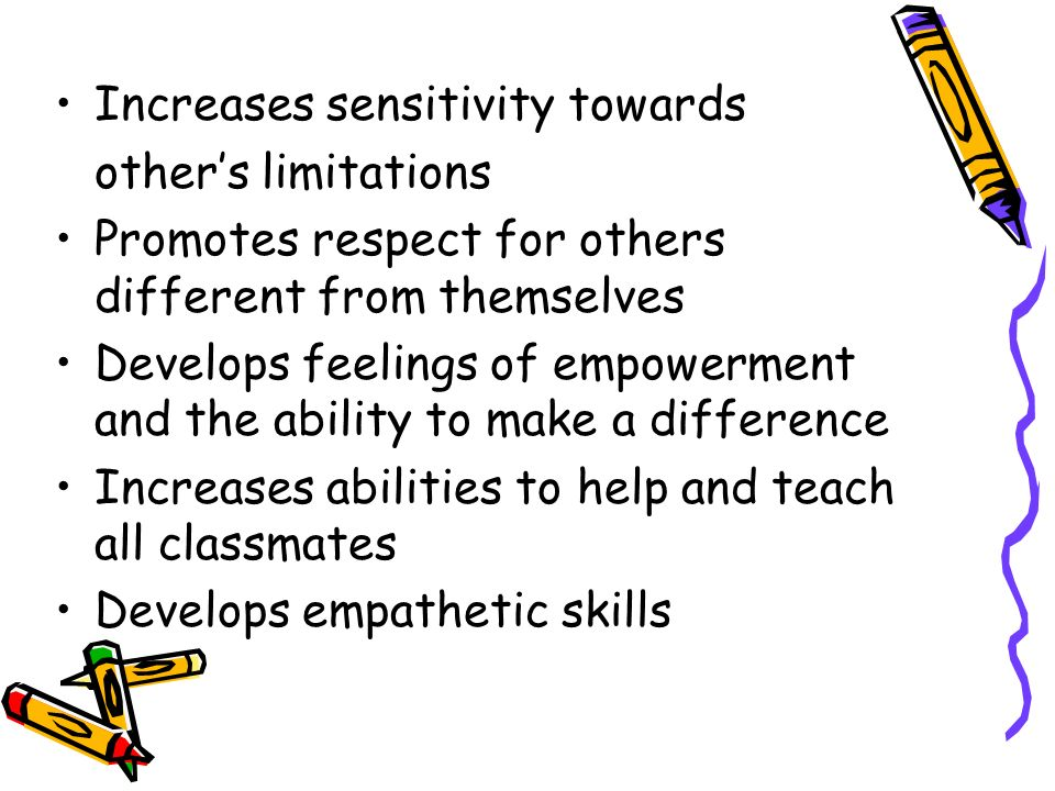 Increases sensitivity towards other's limitations Promotes respect for others different from themselves Develops feelings of empowerment and the abili