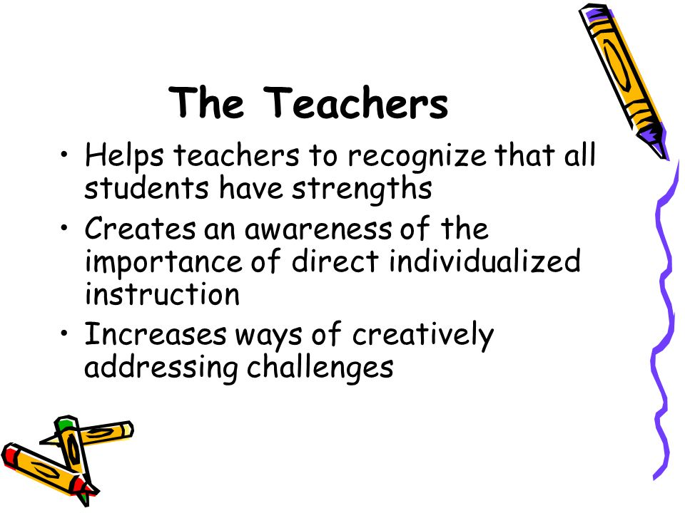 The Teachers Helps teachers to recognize that all students have strengths Creates an awareness of the importance of direct individualized instruction