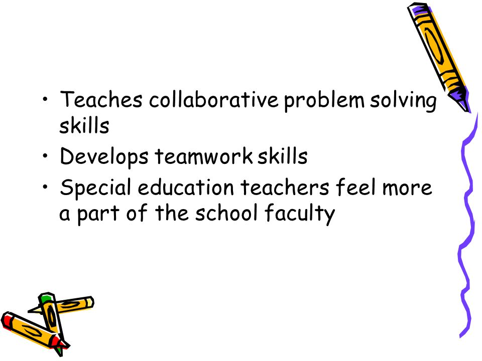 Teaches collaborative problem solving skills Develops teamwork skills Special education teachers feel more a part of the school faculty