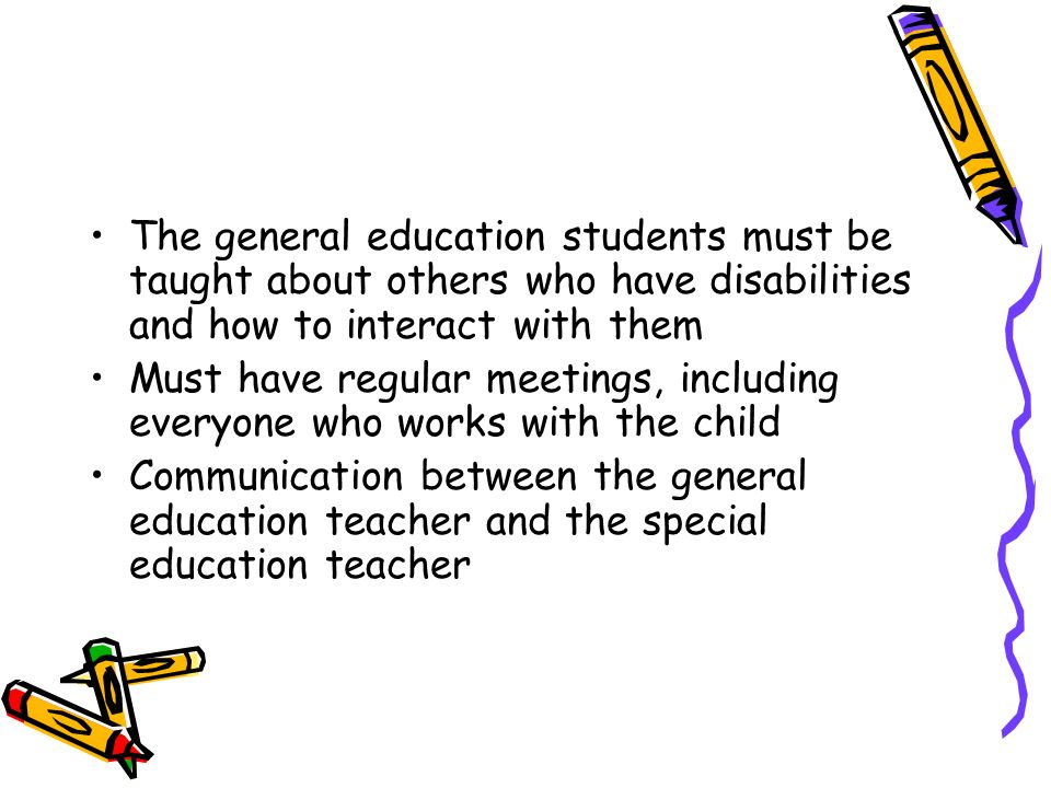 The general education students must be taught about others who have disabilities and how to interact with them Must have regular meetings, including e