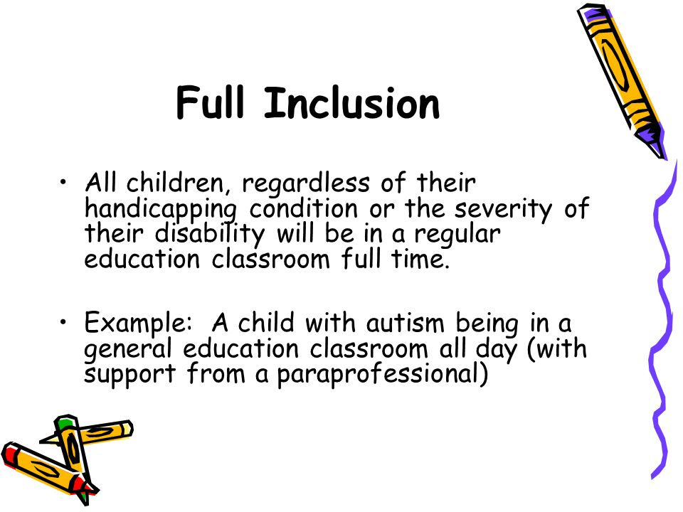 Full Inclusion All children, regardless of their handicapping condition or the severity of their disability will be in a regular education classroom f
