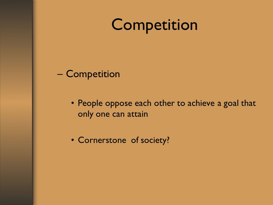 Competition –Competition People oppose each other to achieve a goal that only one can attain Cornerstone of society?