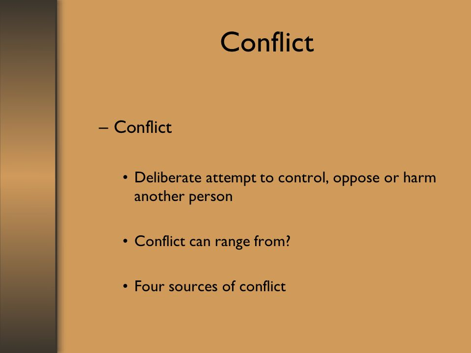 Conflict –Conflict Deliberate attempt to control, oppose or harm another person Conflict can range from? Four sources of conflict