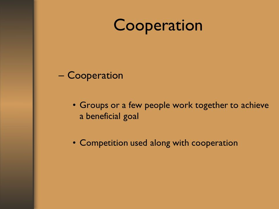 Cooperation –Cooperation Groups or a few people work together to achieve a beneficial goal Competition used along with cooperation