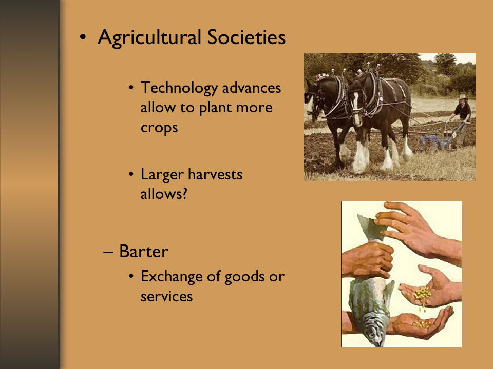 Agricultural Societies Technology advances allow to plant more crops Larger harvests allows? –Barter Exchange of goods or services