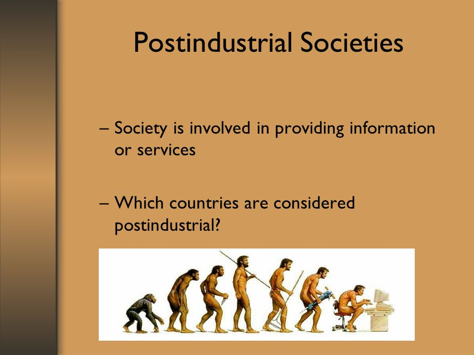 Postindustrial Societies –Society is involved in providing information or services –Which countries are considered postindustrial?