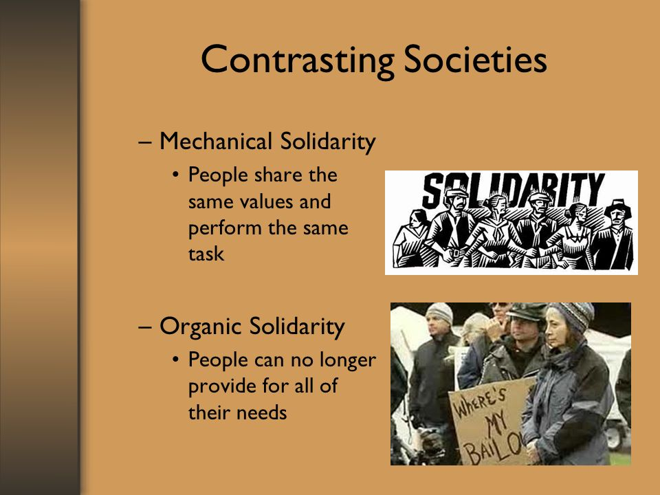 Contrasting Societies –Mechanical Solidarity People share the same values and perform the same task –Organic Solidarity People can no longer provide f