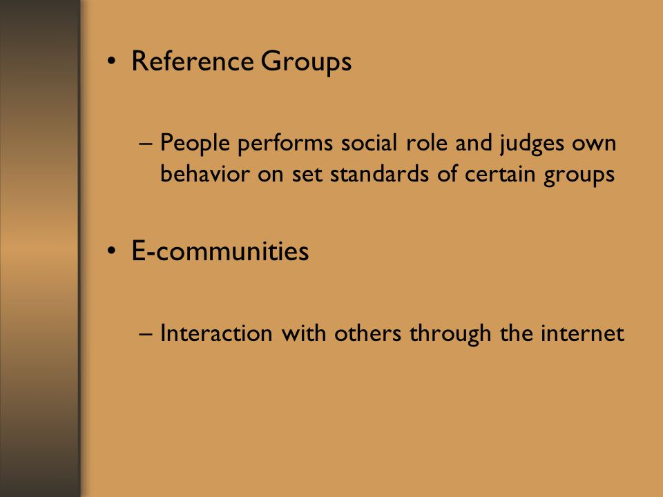 Reference Groups –People performs social role and judges own behavior on set standards of certain groups E-communities –Interaction with others through the internet