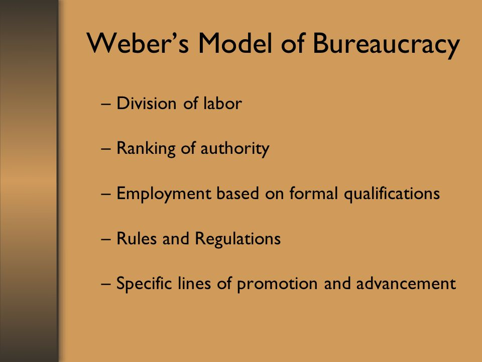 Weber's Model of Bureaucracy –Division of labor –Ranking of authority –Employment based on formal qualifications –Rules and Regulations –Specific lines of promotion and advancement