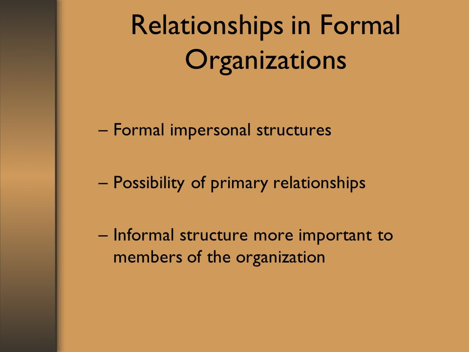 Relationships in Formal Organizations –Formal impersonal structures –Possibility of primary relationships –Informal structure more important to member