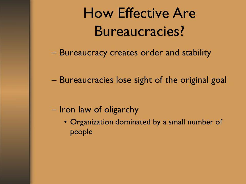 How Effective Are Bureaucracies? –Bureaucracy creates order and stability –Bureaucracies lose sight of the original goal –Iron law of oligarchy Organi