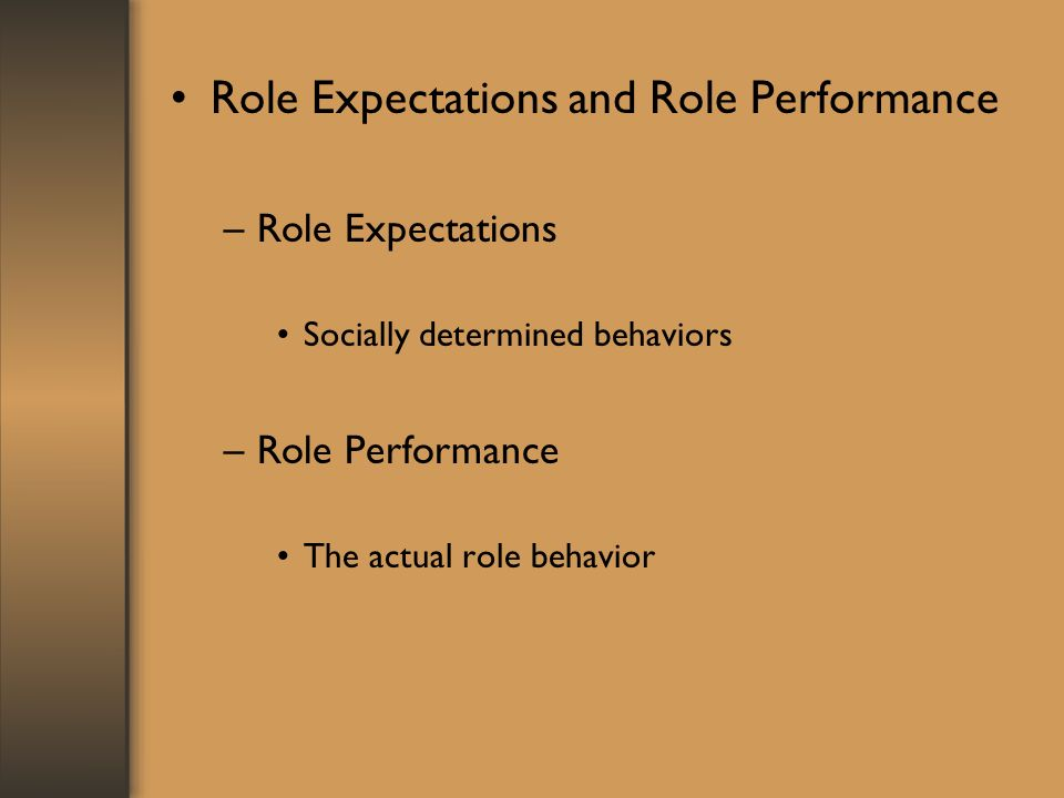Role Expectations and Role Performance –Role Expectations Socially determined behaviors –Role Performance The actual role behavior