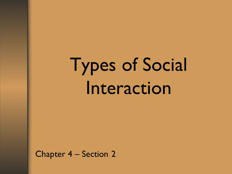 Types of Social Interaction Chapter 4 – Section 2