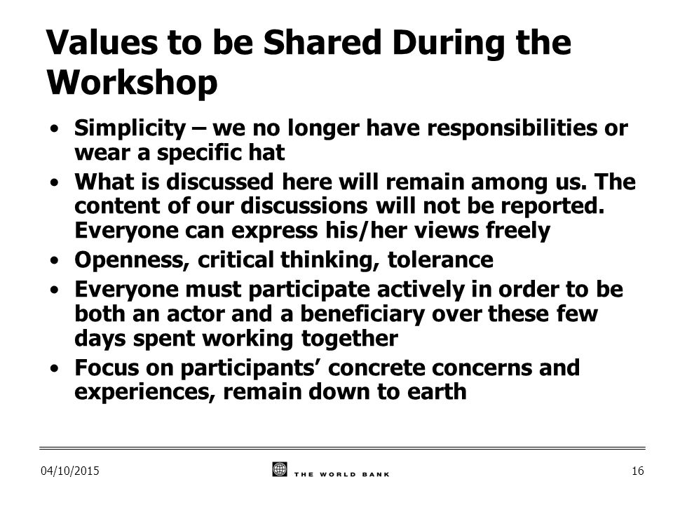 04/10/ Values to be Shared During the Workshop Simplicity – we no longer have responsibilities or wear a specific hat What is discussed here will remain among us.