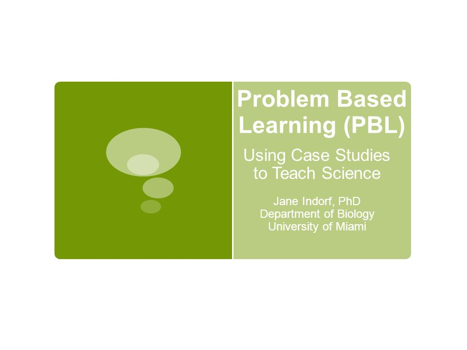 Problem Based Learning (PBL) Using Case Studies to Teach Science Jane Indorf, PhD Department of Biology University of Miami