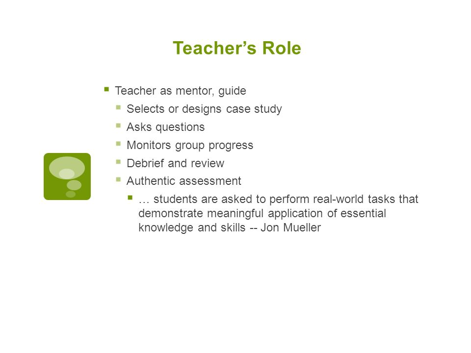 Teacher's Role  Teacher as mentor, guide  Selects or designs case study  Asks questions  Monitors group progress  Debrief and review  Authentic assessment  … students are asked to perform real-world tasks that demonstrate meaningful application of essential knowledge and skills -- Jon Mueller
