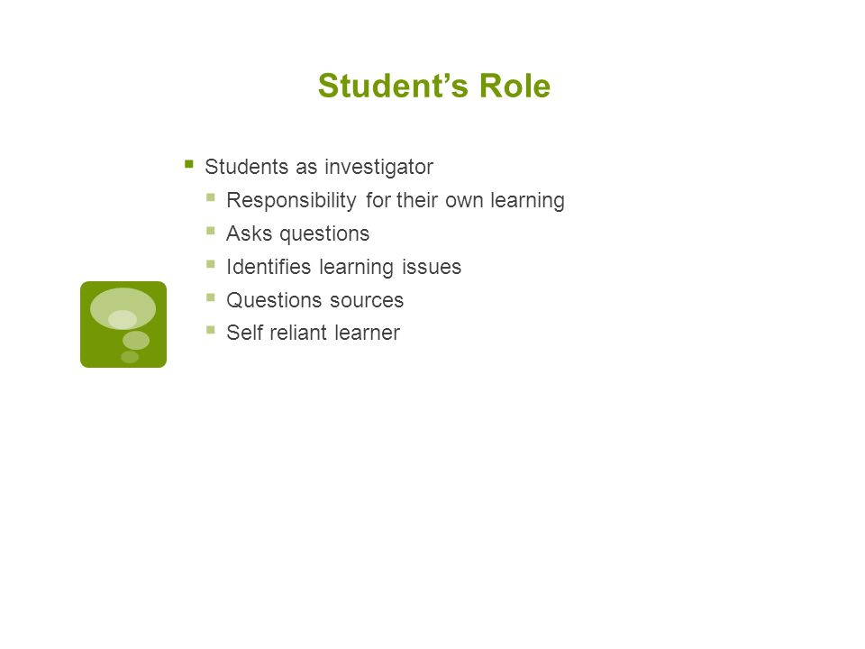 Student's Role  Students as investigator  Responsibility for their own learning  Asks questions  Identifies learning issues  Questions sources  Self reliant learner