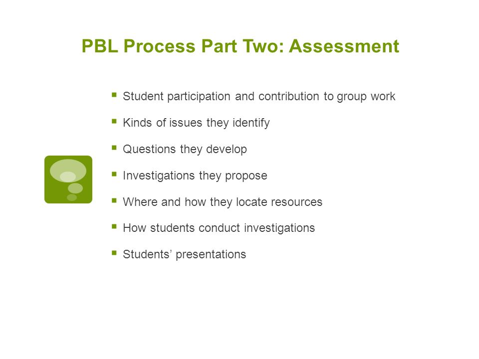 PBL Process Part Two: Assessment  Student participation and contribution to group work  Kinds of issues they identify  Questions they develop  Investigations they propose  Where and how they locate resources  How students conduct investigations  Students' presentations