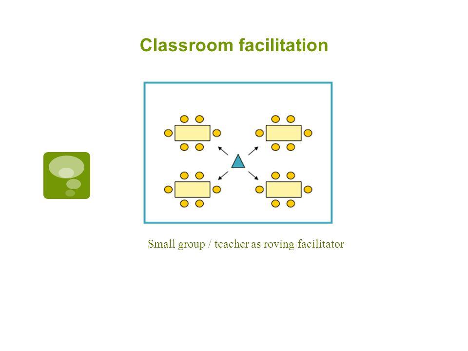 Classroom facilitation Small group / teacher as roving facilitator