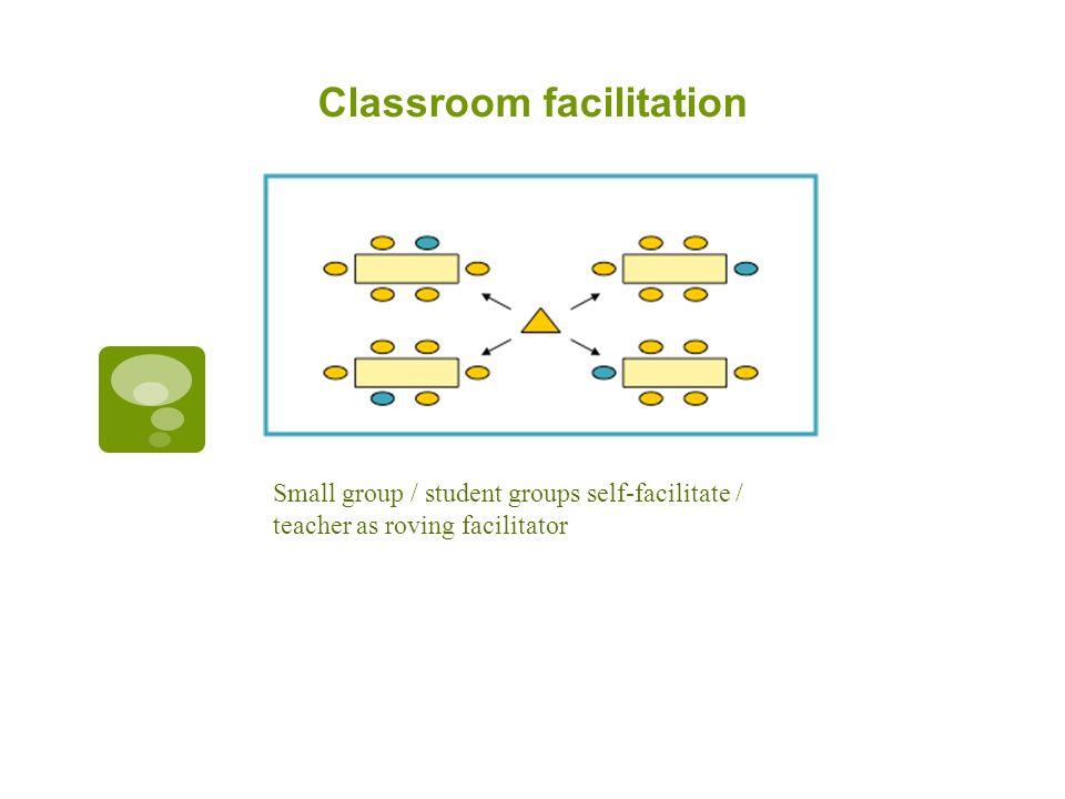Classroom facilitation Small group / student groups self-facilitate / teacher as roving facilitator