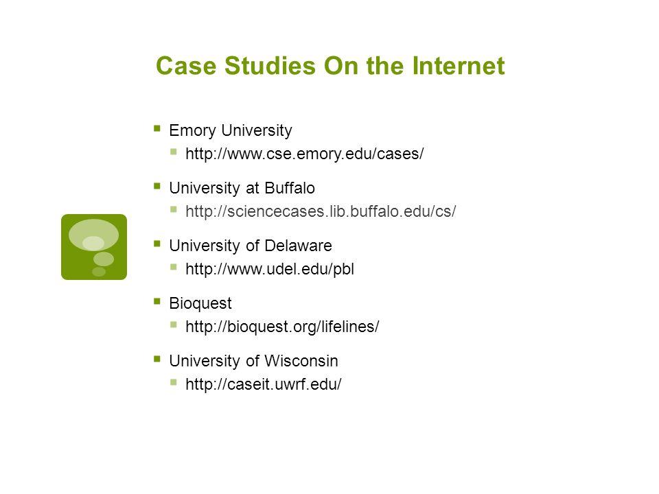 Case Studies On the Internet  Emory University  http://www.cse.emory.edu/cases/  University at Buffalo  http://sciencecases.lib.buffalo.edu/cs/  University of Delaware  http://www.udel.edu/pbl  Bioquest  http://bioquest.org/lifelines/  University of Wisconsin  http://caseit.uwrf.edu/