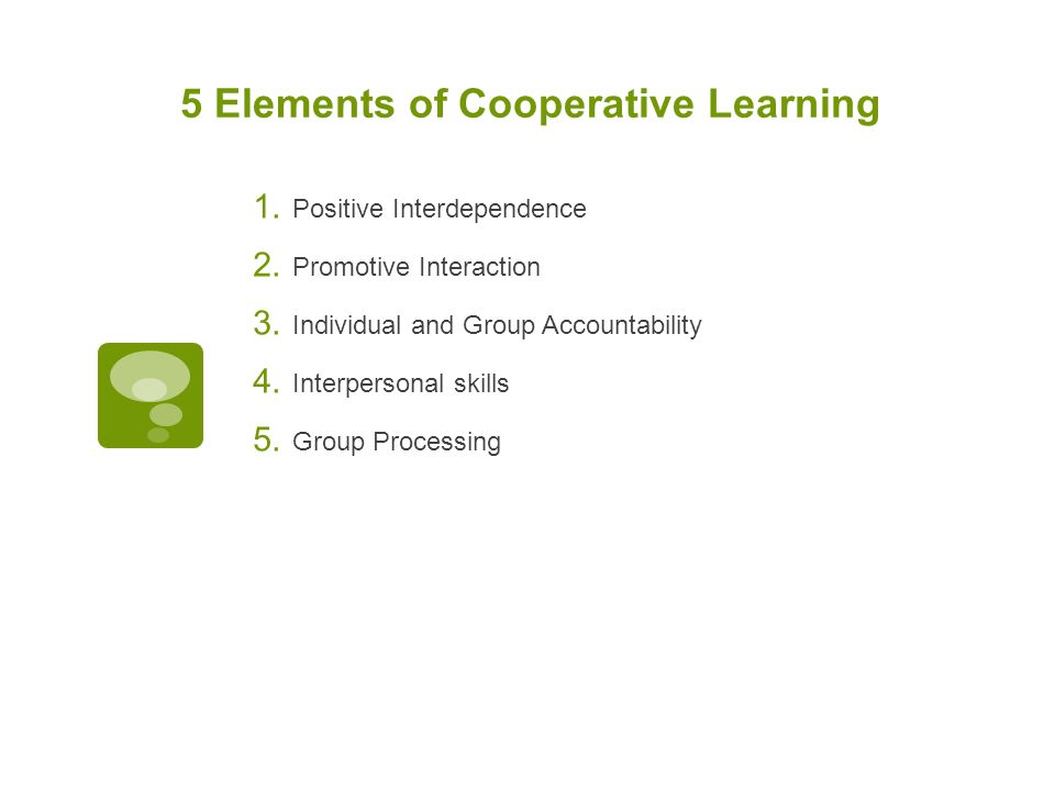 5 Elements of Cooperative Learning  Positive Interdependence  Promotive Interaction  Individual and Group Accountability  Interpersonal skills  Group Processing
