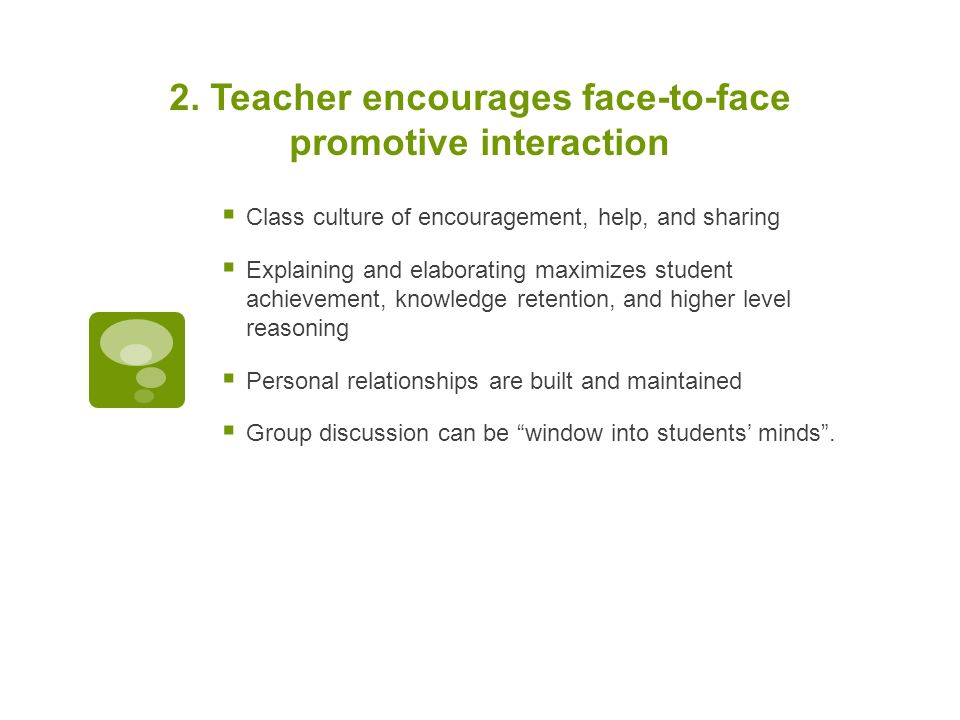 2. Teacher encourages face-to-face promotive interaction  Class culture of encouragement, help, and sharing  Explaining and elaborating maximizes st