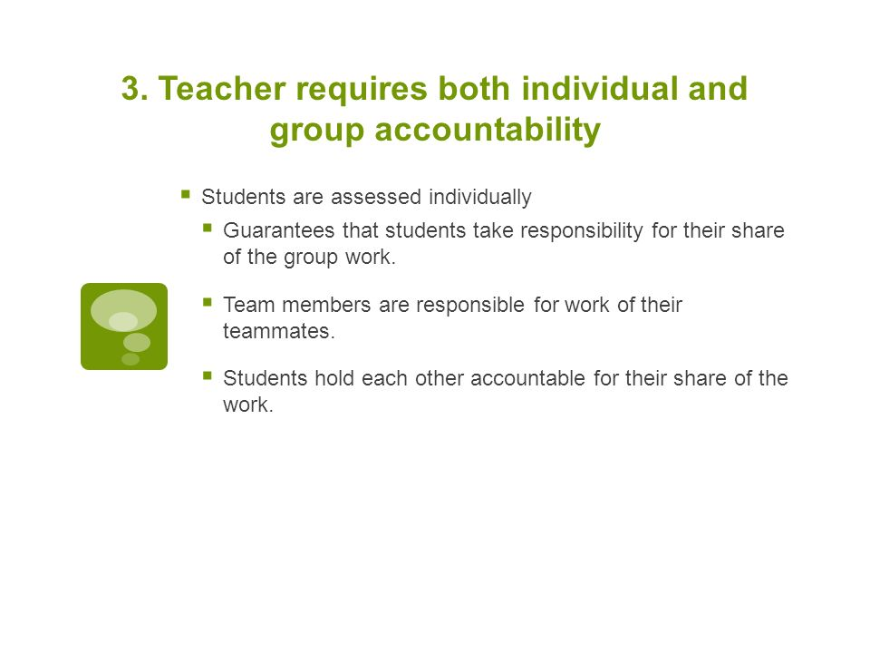 3. Teacher requires both individual and group accountability  Students are assessed individually  Guarantees that students take responsibility for t
