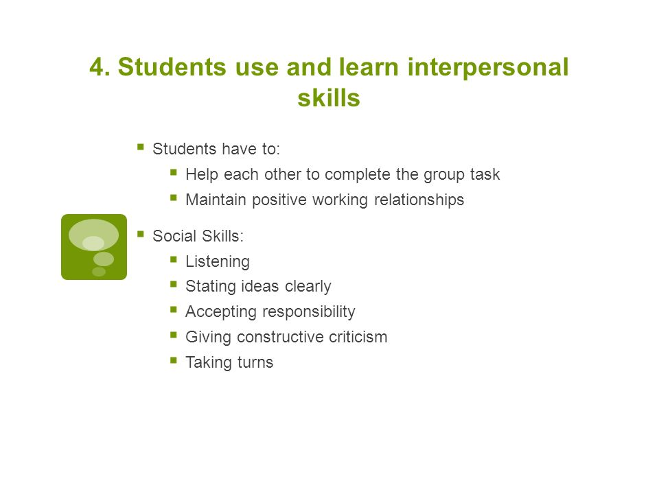 4. Students use and learn interpersonal skills  Students have to:  Help each other to complete the group task  Maintain positive working relationsh