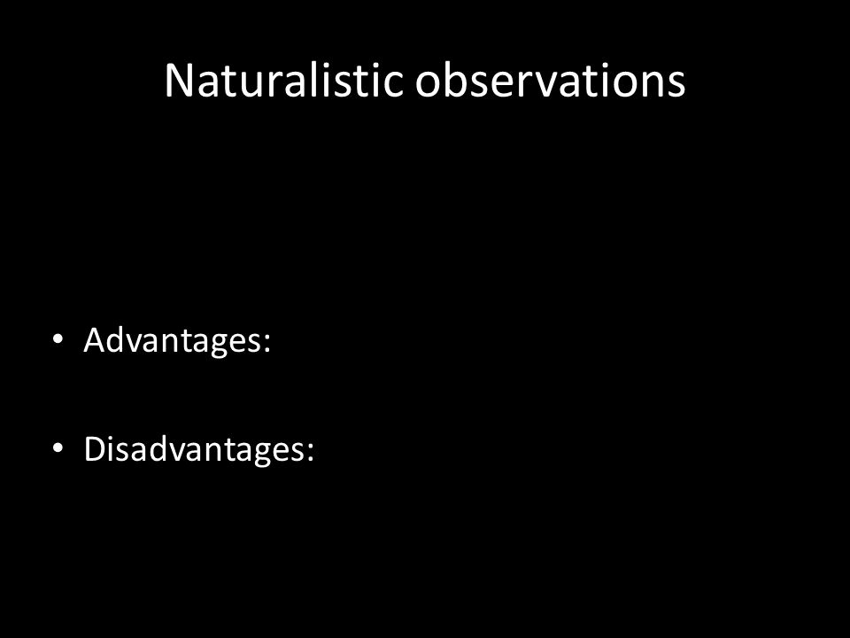 Naturalistic observations Advantages: Disadvantages: