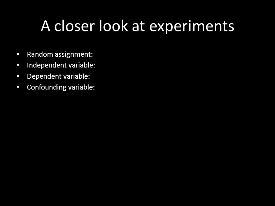 A closer look at experiments Random assignment: Independent variable: Dependent variable: Confounding variable: