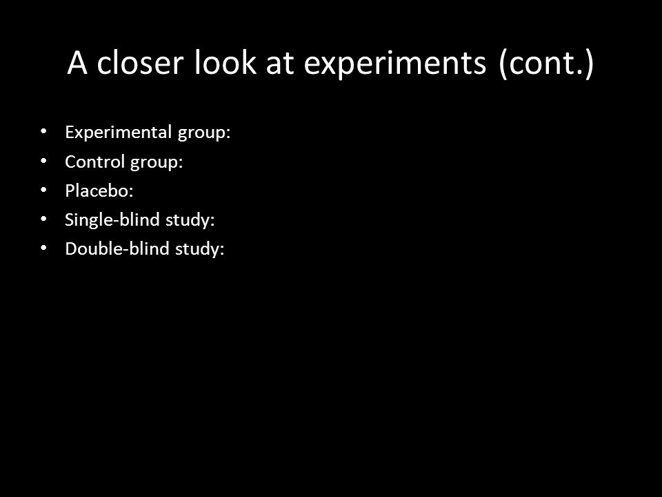 A closer look at experiments (cont.) Experimental group: Control group: Placebo: Single-blind study: Double-blind study: