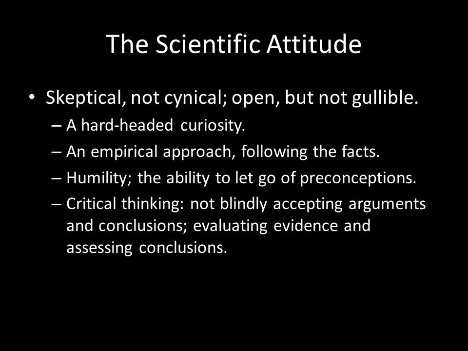 The Scientific Attitude Skeptical, not cynical; open, but not gullible.