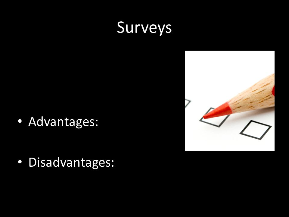 Surveys Advantages: Disadvantages: