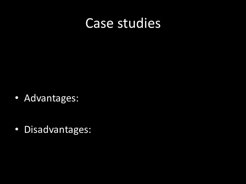 Case studies Advantages: Disadvantages: