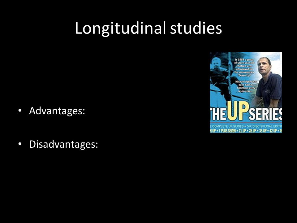 Longitudinal studies Advantages: Disadvantages: