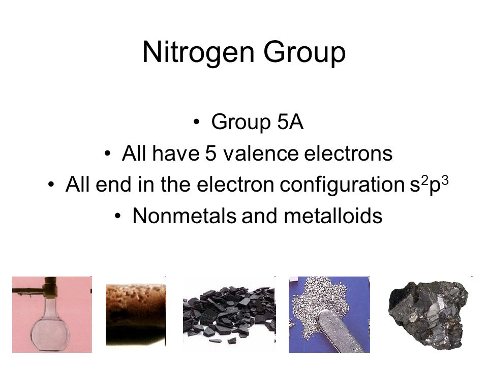 Nitrogen Group Group 5A All have 5 valence electrons All end in the electron configuration s 2 p 3 Nonmetals and metalloids