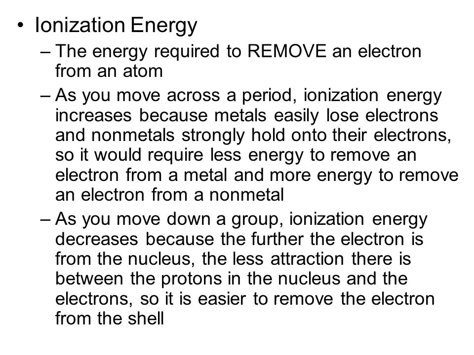 Ionization Energy –The energy required to REMOVE an electron from an atom –As you move across a period, ionization energy increases because metals easily lose electrons and nonmetals strongly hold onto their electrons, so it would require less energy to remove an electron from a metal and more energy to remove an electron from a nonmetal –As you move down a group, ionization energy decreases because the further the electron is from the nucleus, the less attraction there is between the protons in the nucleus and the electrons, so it is easier to remove the electron from the shell