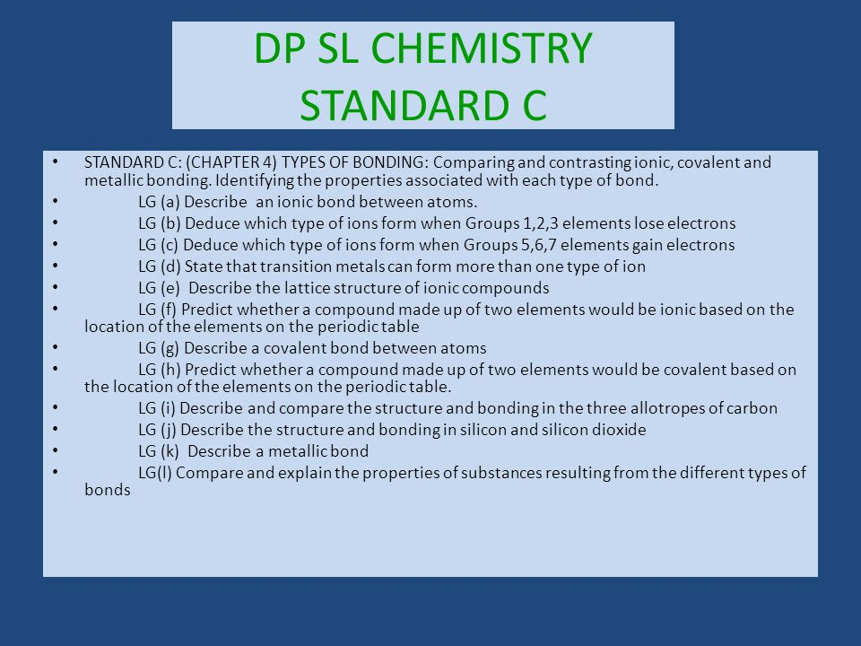 DP SL CHEMISTRY STANDARD C STANDARD C: (CHAPTER 4) TYPES OF BONDING: Comparing and contrasting ionic, covalent and metallic bonding.