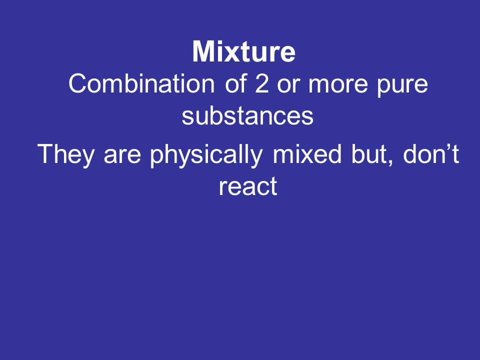 Mixture Combination of 2 or more pure substances They are physically mixed but, don't react