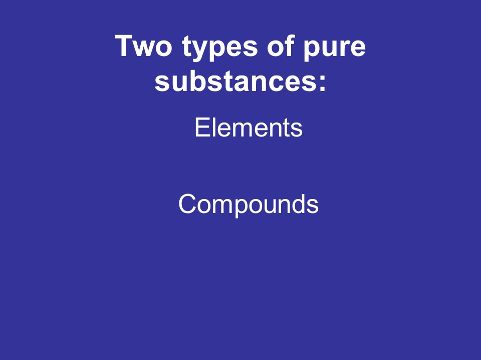Two types of pure substances: Elements Compounds