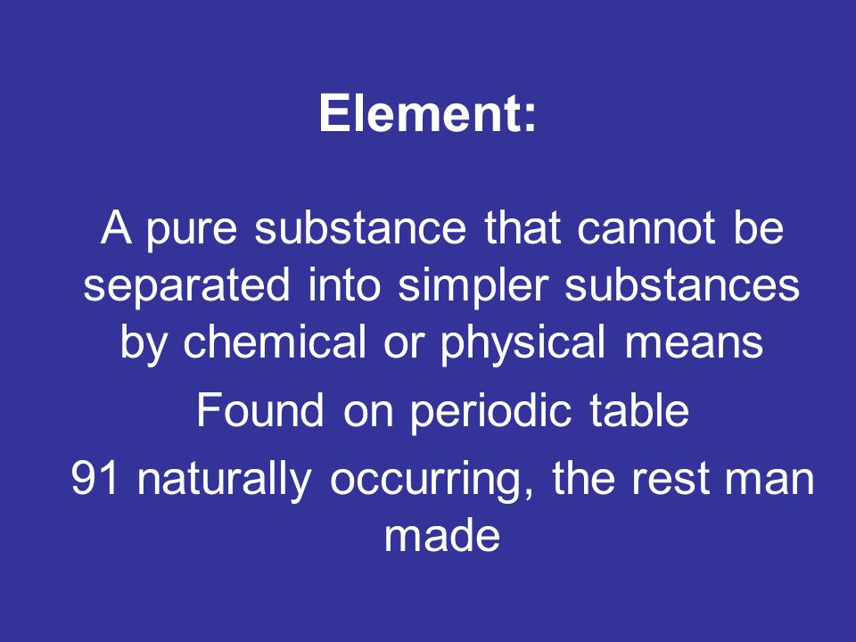Element: A pure substance that cannot be separated into simpler substances by chemical or physical means Found on periodic table 91 naturally occurring, the rest man made