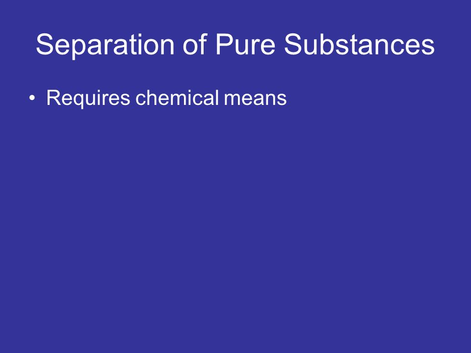 Separation of Pure Substances Requires chemical means