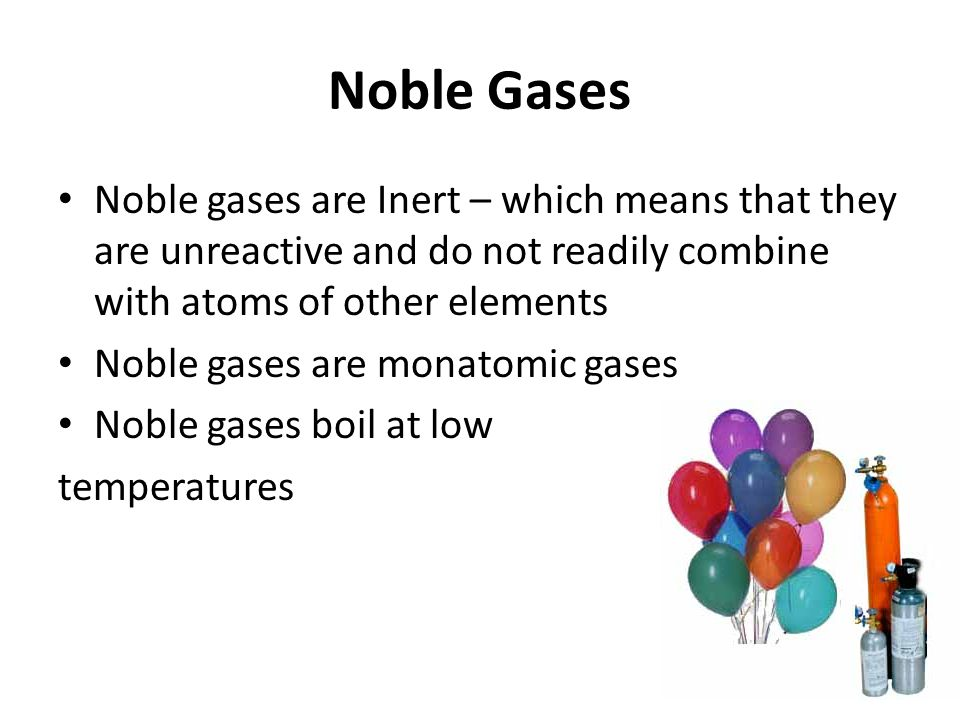 Noble gases are Inert – which means that they are unreactive and do not readily combine with atoms of other elements Noble gases are monatomic gases Noble gases boil at low temperatures