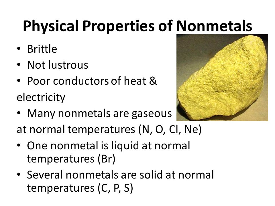 Physical Properties of Nonmetals Brittle Not lustrous Poor conductors of heat & electricity Many nonmetals are gaseous at normal temperatures (N, O, Cl, Ne) One nonmetal is liquid at normal temperatures (Br) Several nonmetals are solid at normal temperatures (C, P, S)