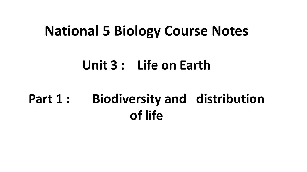 1 National 5 Biology Course Notes Unit 3 : Life on Earth Part 1 : Biodiversity and distribution of life