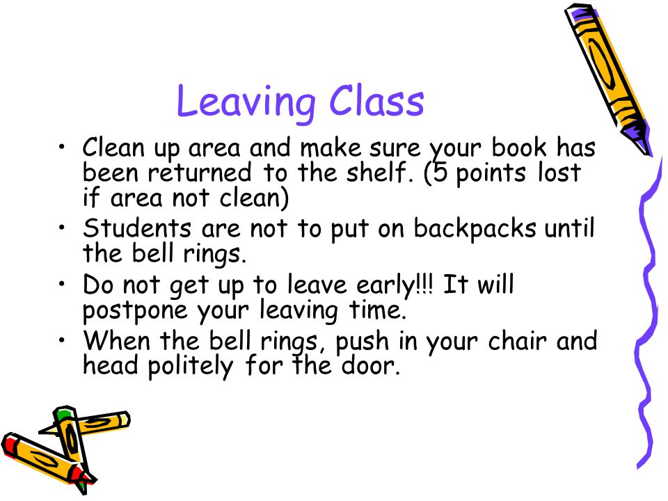 Leaving Class Clean up area and make sure your book has been returned to the shelf.