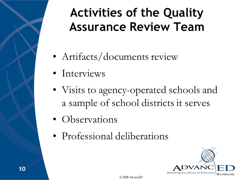 © 2008 AdvancED 10 Activities of the Quality Assurance Review Team Artifacts/documents review Interviews Visits to agency-operated schools and a sample of school districts it serves Observations Professional deliberations