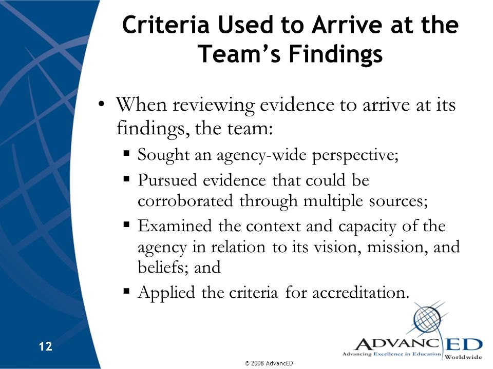 © 2008 AdvancED 12 Criteria Used to Arrive at the Team's Findings When reviewing evidence to arrive at its findings, the team:  Sought an agency-wide perspective;  Pursued evidence that could be corroborated through multiple sources;  Examined the context and capacity of the agency in relation to its vision, mission, and beliefs; and  Applied the criteria for accreditation.