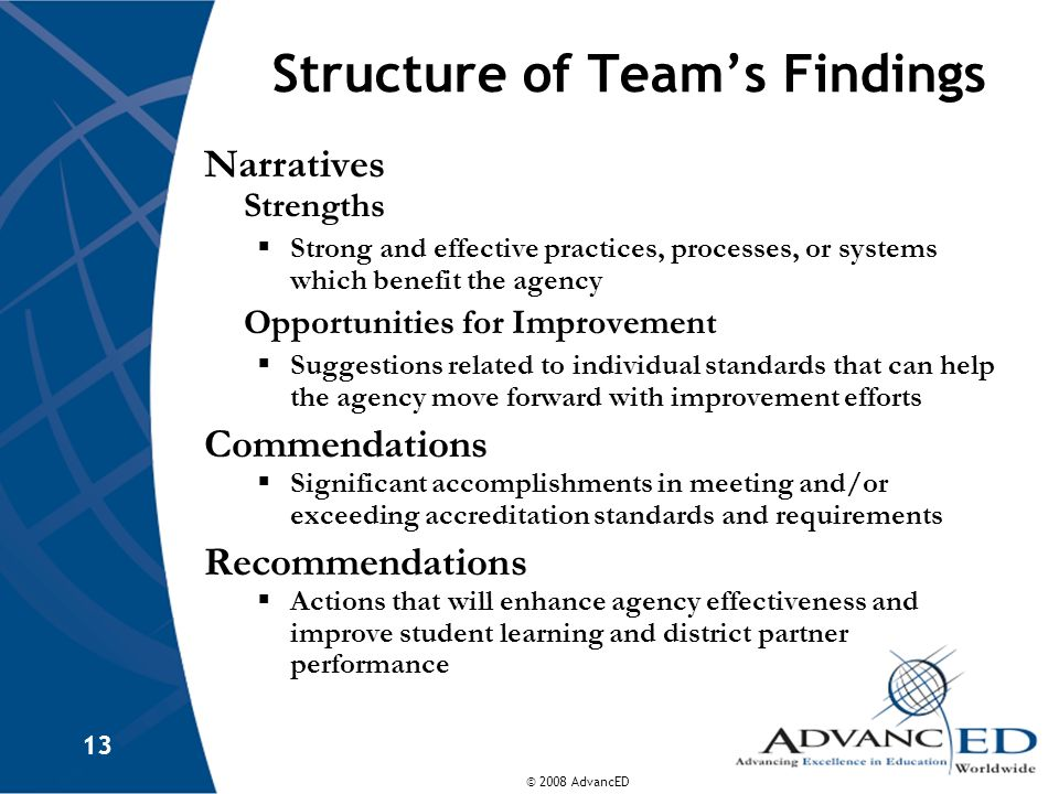 © 2008 AdvancED 13 Structure of Team's Findings Narratives Strengths  Strong and effective practices, processes, or systems which benefit the agency Opportunities for Improvement  Suggestions related to individual standards that can help the agency move forward with improvement efforts Commendations  Significant accomplishments in meeting and/or exceeding accreditation standards and requirements Recommendations  Actions that will enhance agency effectiveness and improve student learning and district partner performance